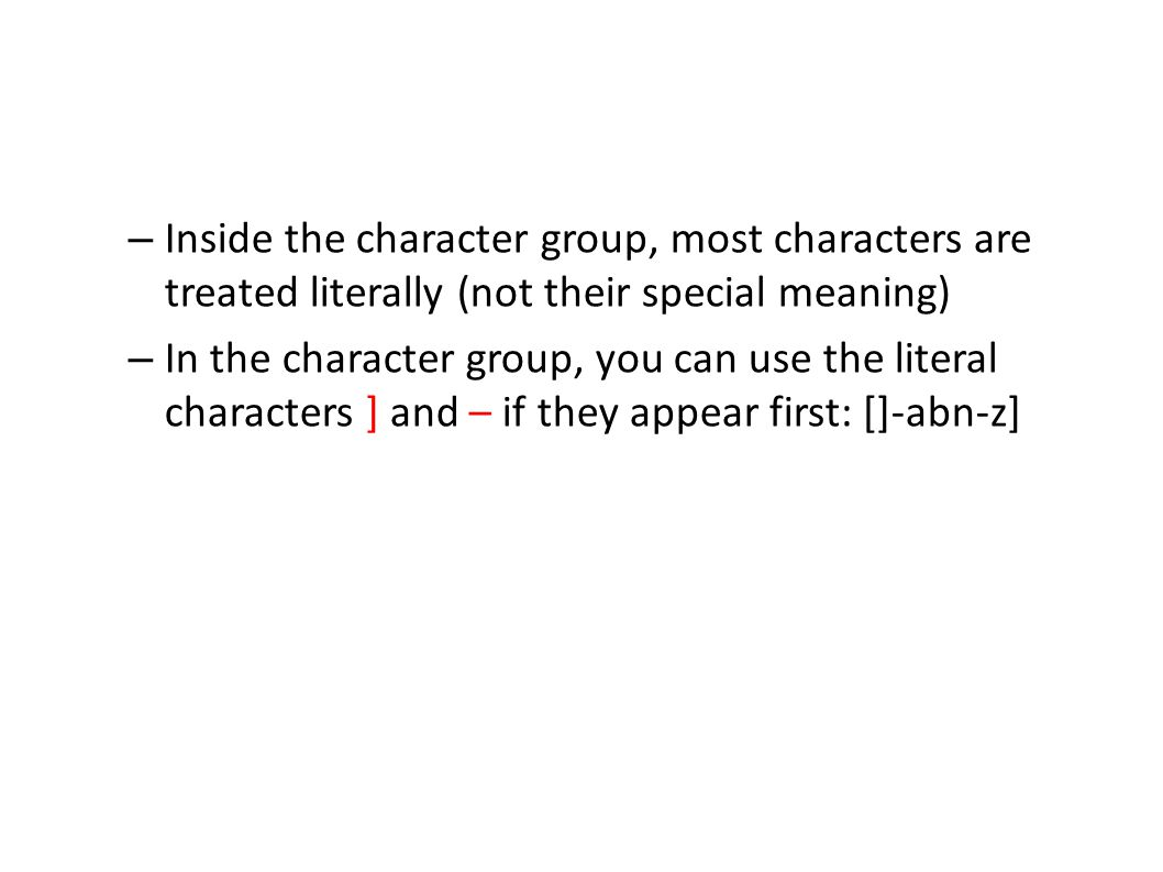 – Inside the character group, most characters are treated literally (not their special meaning) – In the character group, you can use the literal characters ] and – if they appear first: []-abn-z]