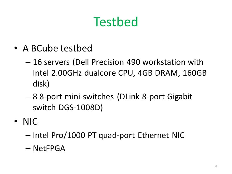 Testbed A BCube testbed – 16 servers (Dell Precision 490 workstation with Intel 2.00GHz dualcore CPU, 4GB DRAM, 160GB disk) – 8 8-port mini-switches (