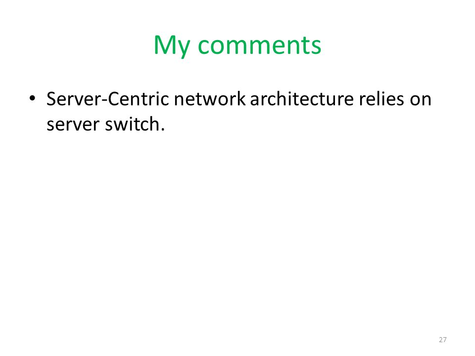 My comments Server-Centric network architecture relies on server switch. 27