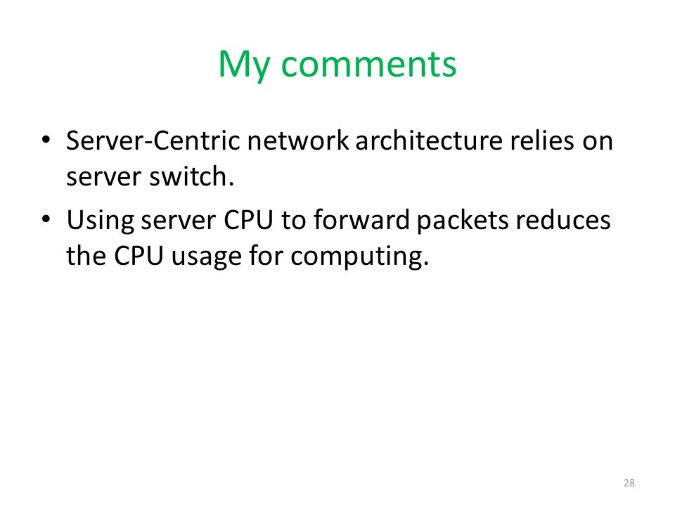 My comments Server-Centric network architecture relies on server switch. Using server CPU to forward packets reduces the CPU usage for computing. 28