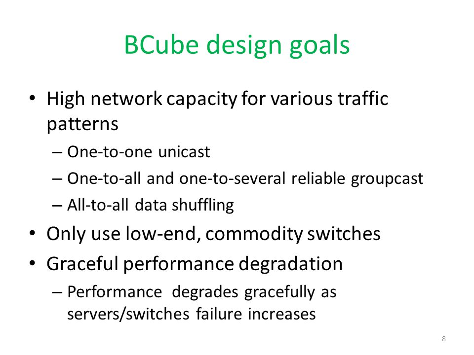 BCube structure 000102 03 101112 13 202122 23 303132 33 BCube0 BCube1 server switch Level-1 Level-0 Connecting rule - The i-th server in the j-th BCube 0 connects to the j-th port of the i-th level-1 switch A BCube k network supports servers - n is the number of servers in a BCube 0 - k is the level of that BCube A server is assigned a BCube addr (a k,a k-1,…,a 0 ) where a i  [0,k] Neighboring server addresses differ in only one digit 9