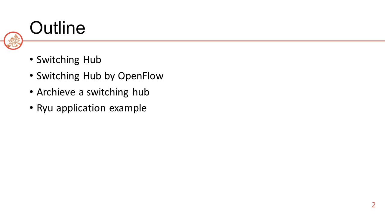 Outline Switching Hub Switching Hub by OpenFlow Archieve a switching hub Ryu application example 2