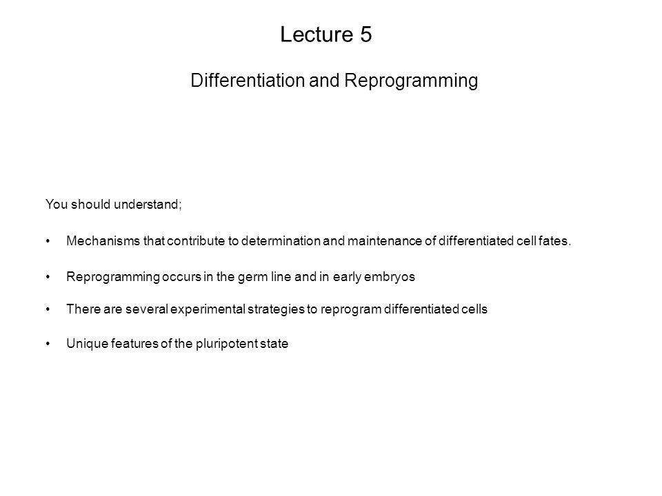 Lecture 5 Differentiation and Reprogramming You should understand; Reprogramming occurs in the germ line and in early embryos There are several experimental strategies to reprogram differentiated cells Mechanisms that contribute to determination and maintenance of differentiated cell fates.