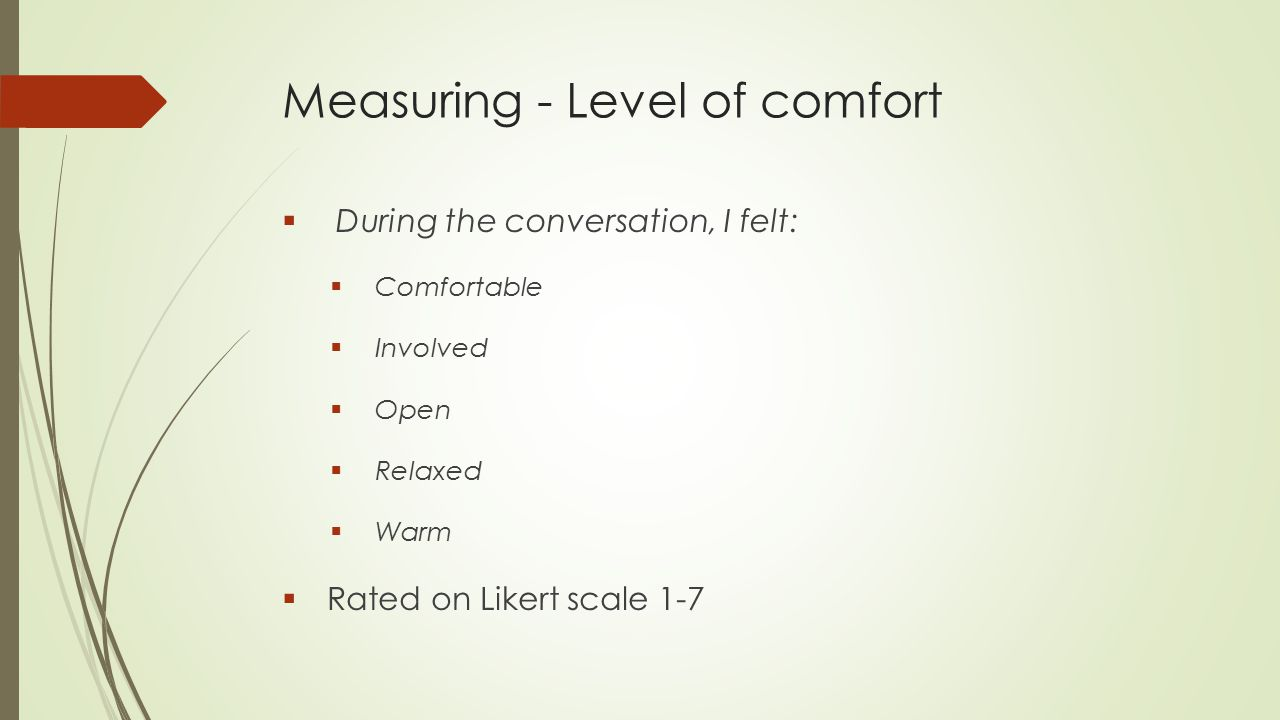 Measuring - Level of comfort  During the conversation, I felt:  Comfortable  Involved  Open  Relaxed  Warm  Rated on Likert scale 1-7
