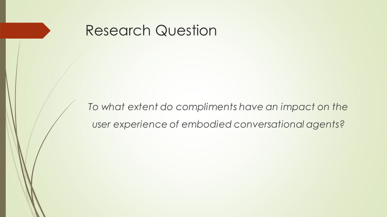 Research Question To what extent do compliments have an impact on the user experience of embodied conversational agents