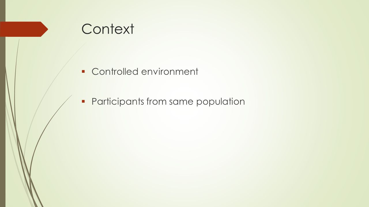 Context  Controlled environment  Participants from same population