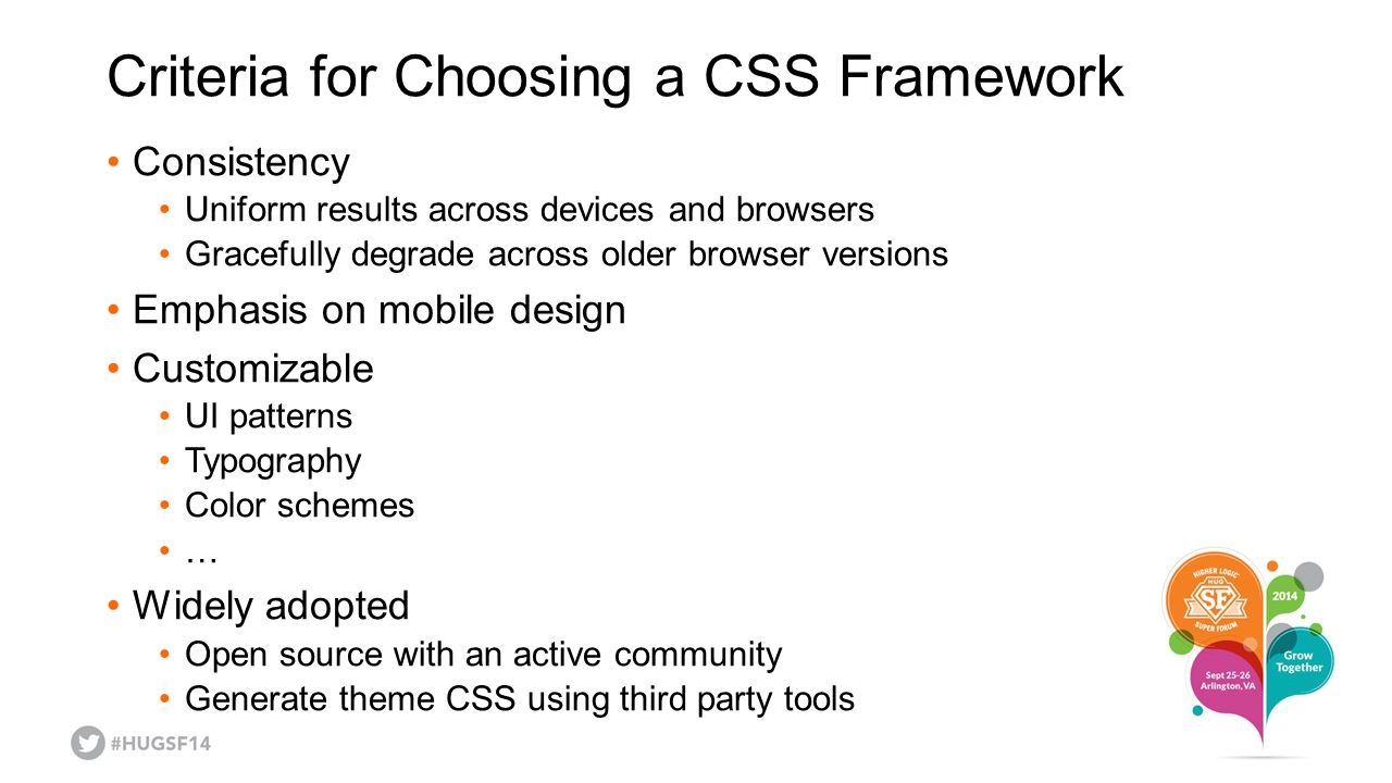 Criteria for Choosing a CSS Framework Consistency Uniform results across devices and browsers Gracefully degrade across older browser versions Emphasis on mobile design Customizable UI patterns Typography Color schemes … Widely adopted Open source with an active community Generate theme CSS using third party tools