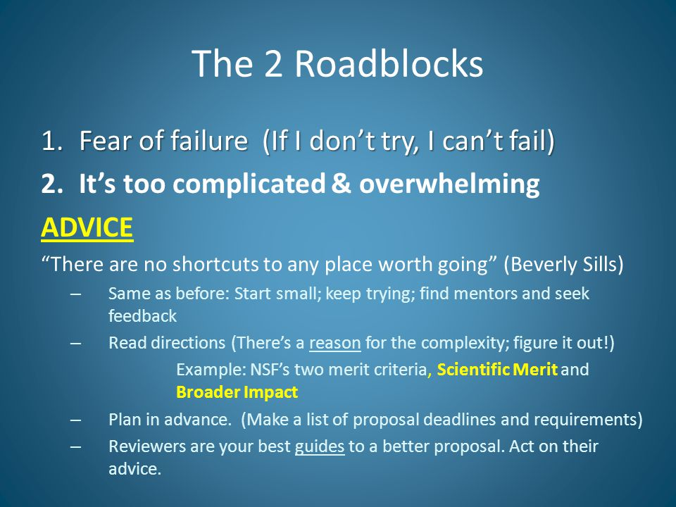 The 2 Roadblocks 1.Fear of failure (If I don't try, I can't fail) 2.It's too complicated & overwhelming ADVICE There are no shortcuts to any place worth going (Beverly Sills) – Same as before: Start small; keep trying; find mentors and seek feedback – Read directions (There's a reason for the complexity; figure it out!) Example: NSF's two merit criteria, Scientific Merit and Broader Impact – Plan in advance.