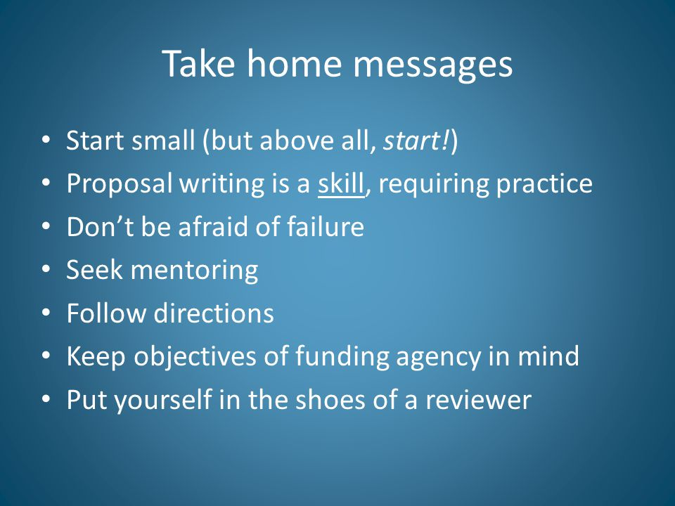 Take home messages Start small (but above all, start!) Proposal writing is a skill, requiring practice Don't be afraid of failure Seek mentoring Follow directions Keep objectives of funding agency in mind Put yourself in the shoes of a reviewer