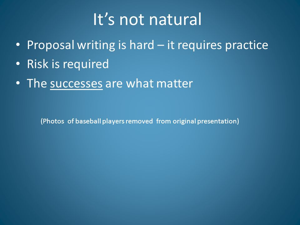 It's not natural Proposal writing is hard – it requires practice Risk is required The successes are what matter (Photos of baseball players removed from original presentation)