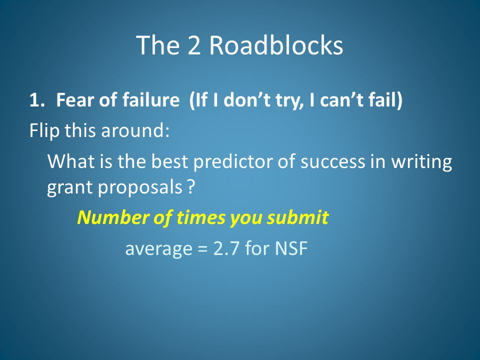The 2 Roadblocks 1.Fear of failure (If I don't try, I can't fail) Flip this around: What is the best predictor of success in writing grant proposals .