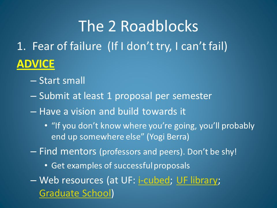 The 2 Roadblocks 1.Fear of failure (If I don't try, I can't fail) ADVICE – Start small – Submit at least 1 proposal per semester – Have a vision and build towards it If you don't know where you're going, you'll probably end up somewhere else (Yogi Berra) – Find mentors (professors and peers).
