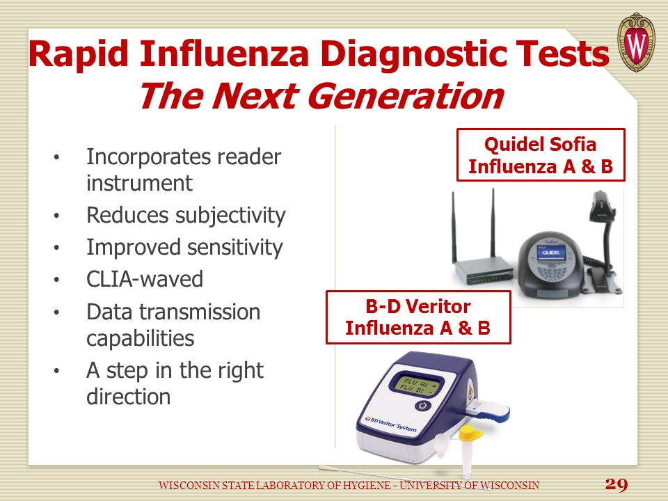 Rapid Influenza Diagnostic Tests The Next Generation Incorporates reader instrument Reduces subjectivity Improved sensitivity CLIA-waved Data transmission capabilities A step in the right direction Quidel Sofia Influenza A & B B-D Veritor Influenza A & B WISCONSIN STATE LABORATORY OF HYGIENE - UNIVERSITY OF WISCONSIN 29