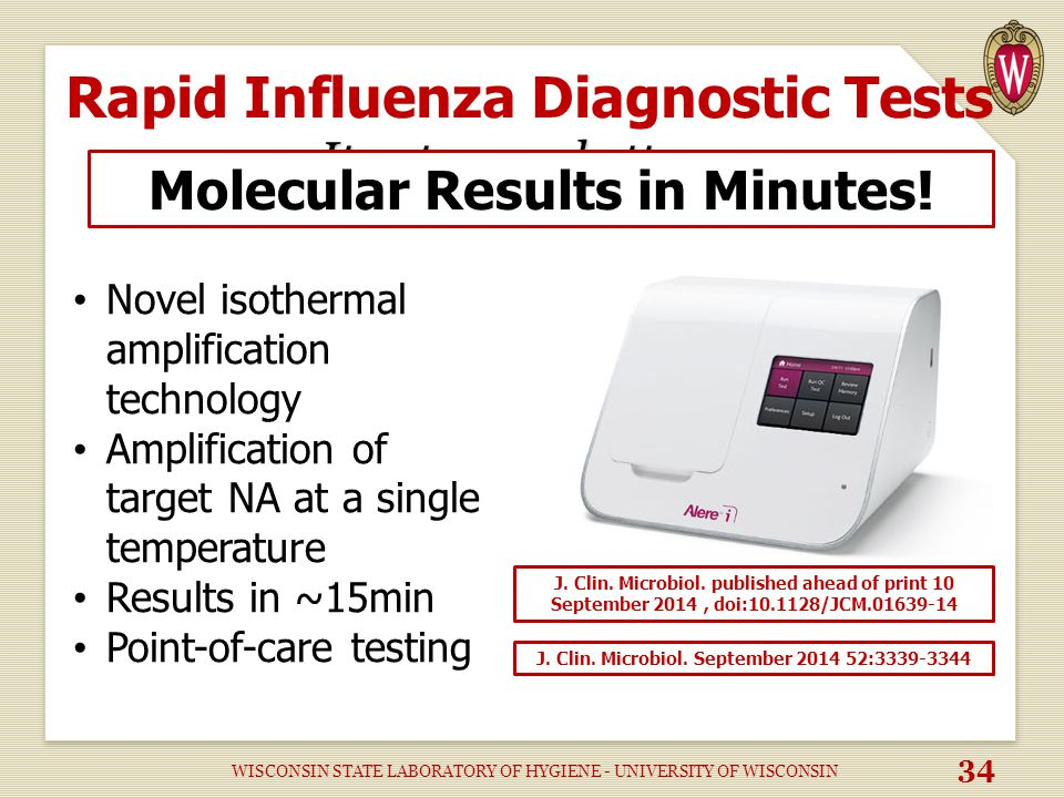 It gets even better… Rapid Influenza Diagnostic Tests It gets even better… Novel isothermal amplification technology Amplification of target NA at a single temperature Results in ~15min Point-of-care testing Molecular Results in Minutes.