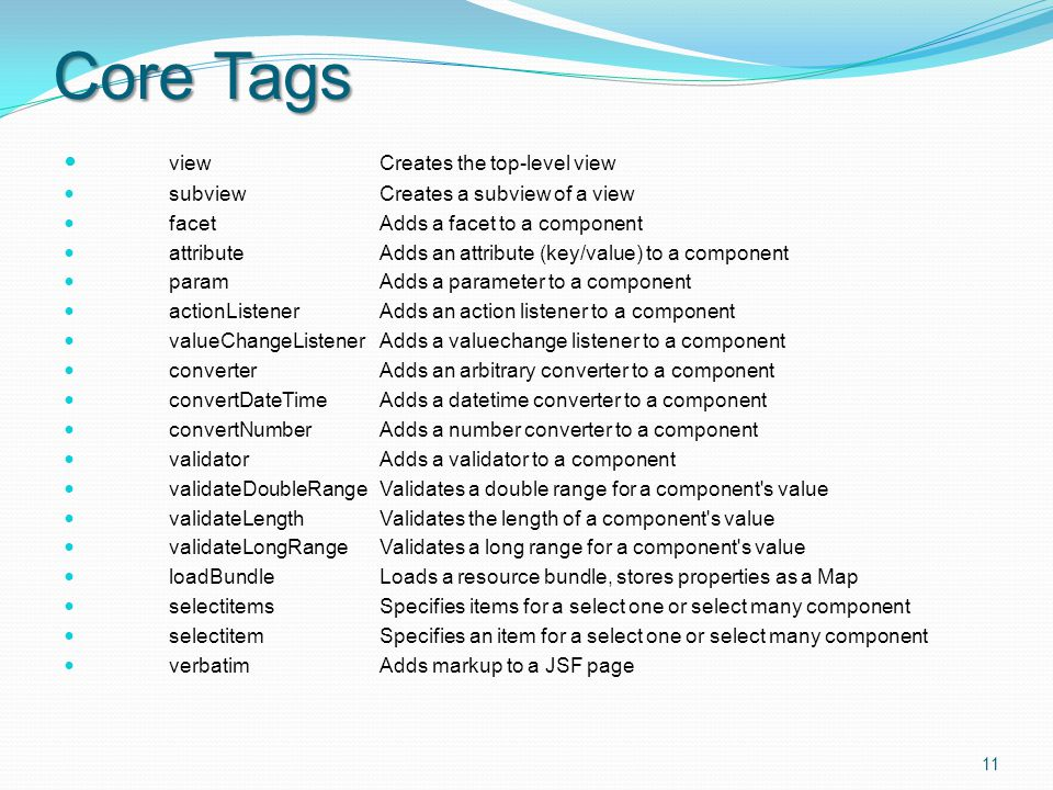 Core Tags view Creates the top-level view subviewCreates a subview of a view facetAdds a facet to a component attributeAdds an attribute (key/value) to a component paramAdds a parameter to a component actionListenerAdds an action listener to a component valueChangeListenerAdds a valuechange listener to a component converterAdds an arbitrary converter to a component convertDateTimeAdds a datetime converter to a component convertNumberAdds a number converter to a component validatorAdds a validator to a component validateDoubleRangeValidates a double range for a component s value validateLengthValidates the length of a component s value validateLongRangeValidates a long range for a component s value loadBundleLoads a resource bundle, stores properties as a Map selectitemsSpecifies items for a select one or select many component selectitemSpecifies an item for a select one or select many component verbatim Adds markup to a JSF page 11