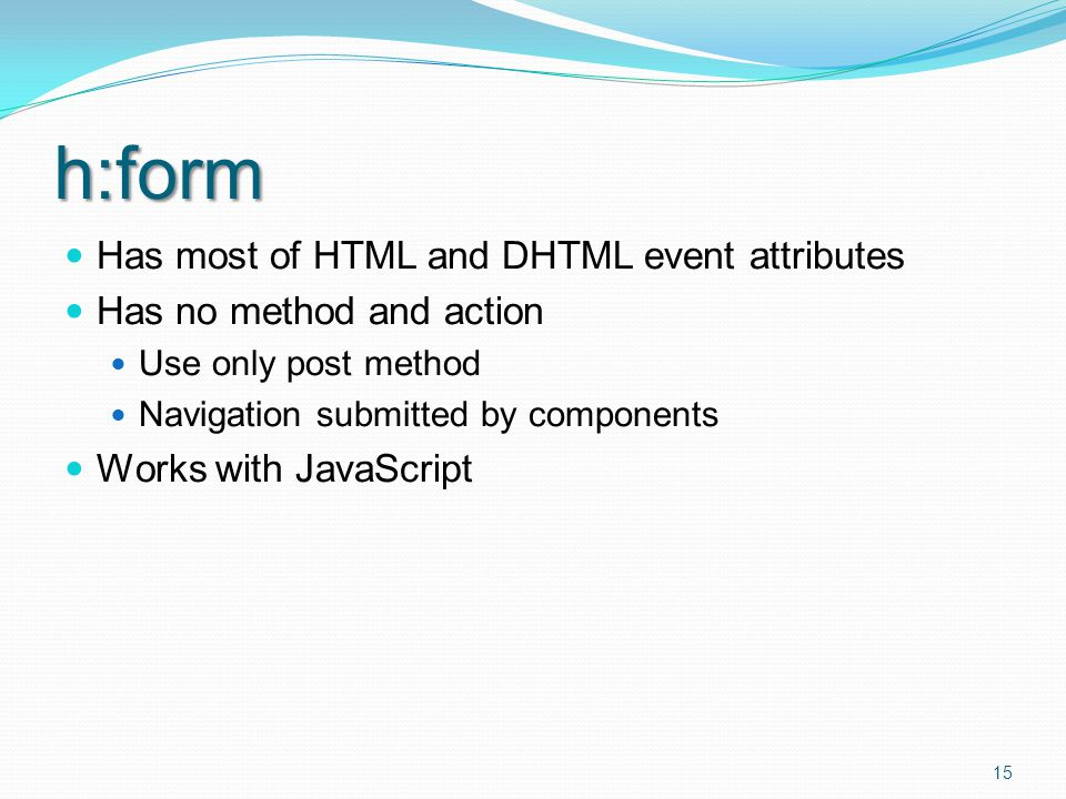 h:form Has most of HTML and DHTML event attributes Has no method and action Use only post method Navigation submitted by components Works with JavaScript 15