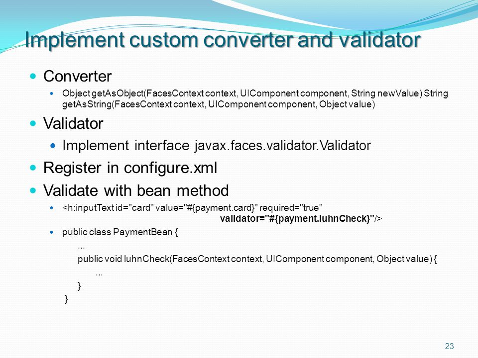 Converter Object getAsObject(FacesContext context, UIComponent component, String newValue) String getAsString(FacesContext context, UIComponent component, Object value) Validator Implement interface javax.faces.validator.Validator Register in configure.xml Validate with bean method public class PaymentBean {...
