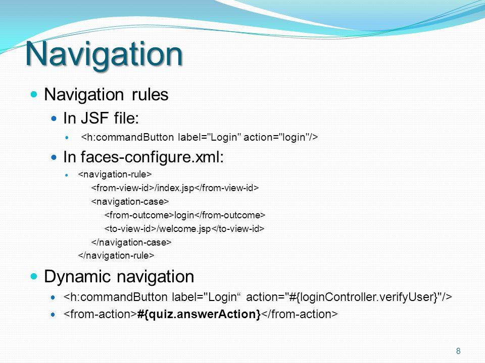 Navigation Navigation rules In JSF file: In faces-configure.xml: /index.jsp login /welcome.jsp Dynamic navigation #{quiz.answerAction} 8