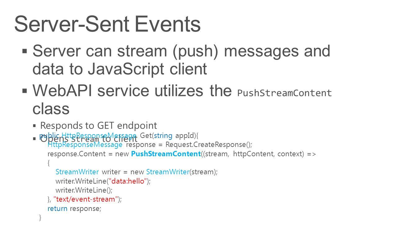 public HttpResponseMessage Get(string appId){ HttpResponseMessage response = Request.CreateResponse(); response.Content = new PushStreamContent((stream, httpContent, context) => { StreamWriter writer = new StreamWriter(stream); writer.WriteLine( data:hello ); writer.WriteLine(); }, text/event-stream ); return response; }
