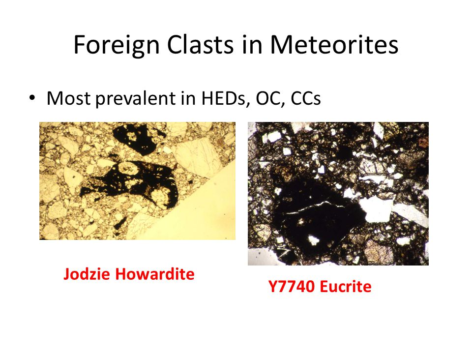 Foreign Clasts in Meteorites Most prevalent in HEDs, OC, CCs Jodzie Howardite Y7740 Eucrite