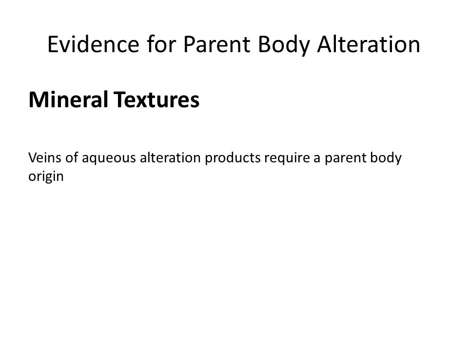 Evidence for Parent Body Alteration Mineral Textures Veins of aqueous alteration products require a parent body origin