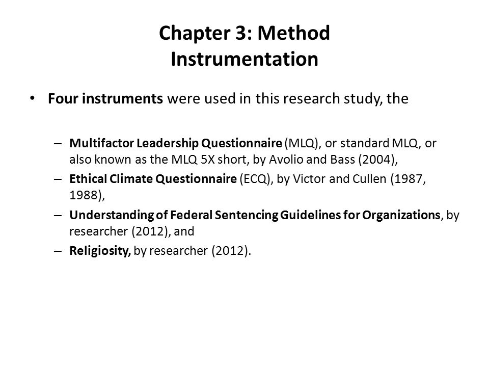 Chapter 3: Method Instrumentation Four instruments were used in this research study, the – Multifactor Leadership Questionnaire (MLQ), or standard MLQ, or also known as the MLQ 5X short, by Avolio and Bass (2004), – Ethical Climate Questionnaire (ECQ), by Victor and Cullen (1987, 1988), – Understanding of Federal Sentencing Guidelines for Organizations, by researcher (2012), and – Religiosity, by researcher (2012).