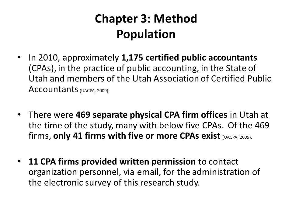 Chapter 3: Method Population In 2010, approximately 1,175 certified public accountants (CPAs), in the practice of public accounting, in the State of Utah and members of the Utah Association of Certified Public Accountants (UACPA, 2009).