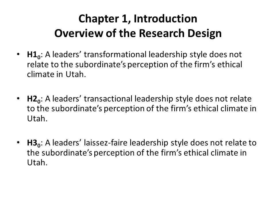Chapter 1, Introduction Overview of the Research Design H1 0 : A leaders' transformational leadership style does not relate to the subordinate's perception of the firm's ethical climate in Utah.