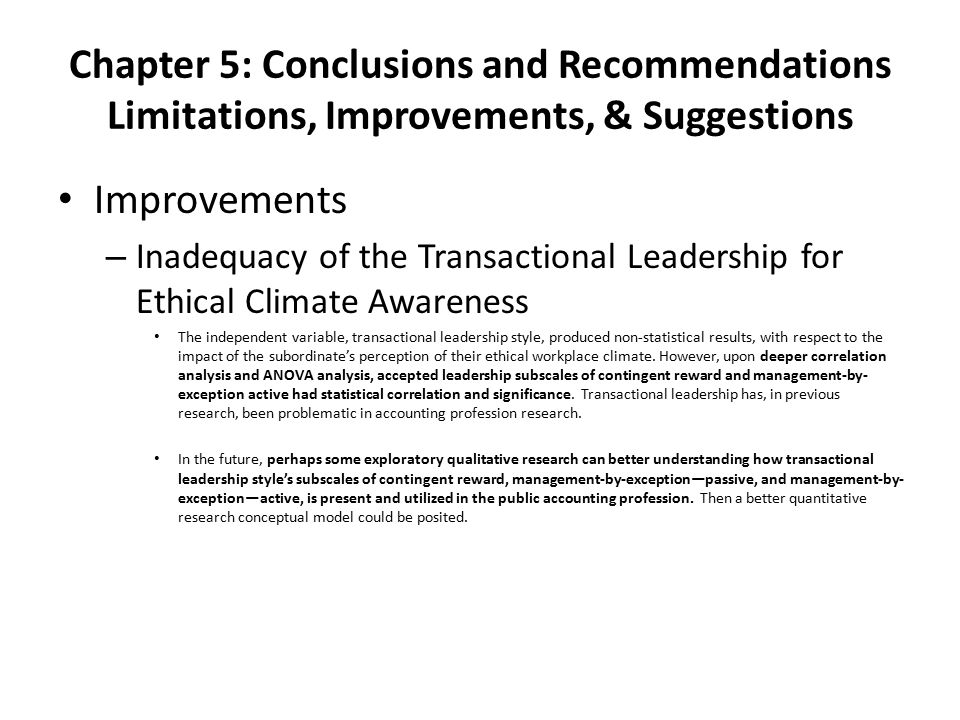 Chapter 5: Conclusions and Recommendations Limitations, Improvements, & Suggestions Improvements – Inadequacy of the Transactional Leadership for Ethical Climate Awareness The independent variable, transactional leadership style, produced non-statistical results, with respect to the impact of the subordinate's perception of their ethical workplace climate.