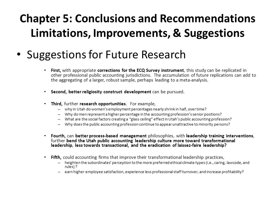 Chapter 5: Conclusions and Recommendations Limitations, Improvements, & Suggestions Suggestions for Future Research First, with appropriate corrections for the ECQ Survey instrument, this study can be replicated in other professional public accounting jurisdictions.
