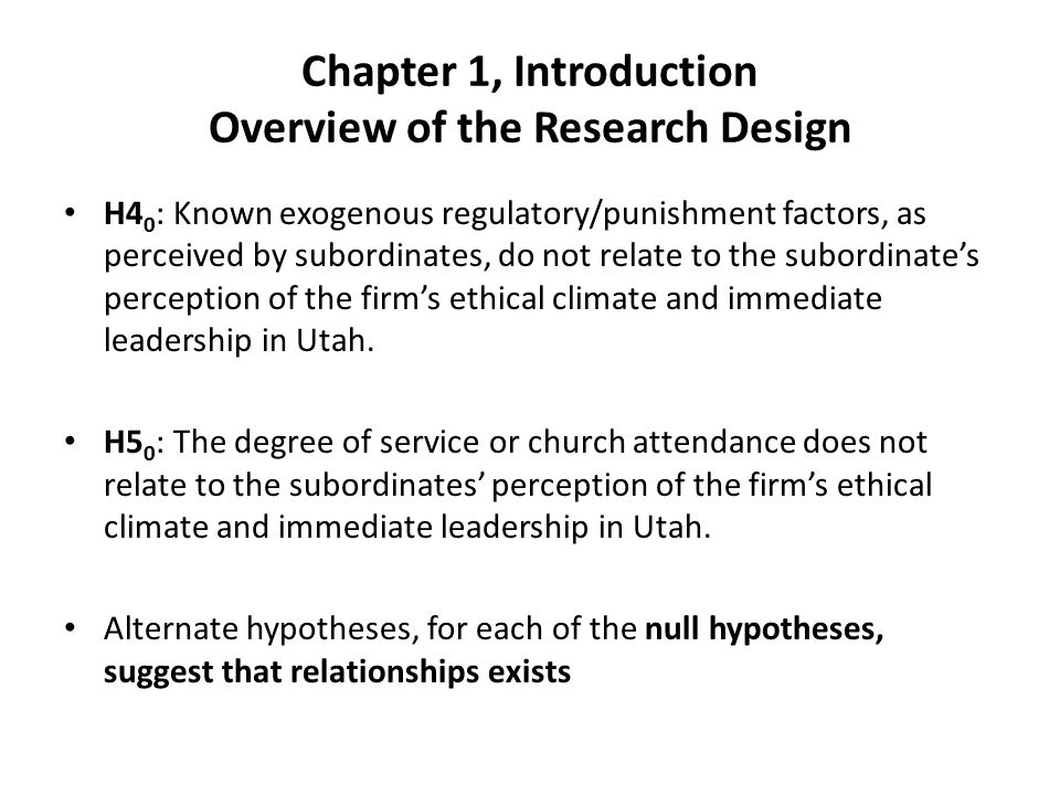Chapter 1, Introduction Overview of the Research Design H4 0 : Known exogenous regulatory/punishment factors, as perceived by subordinates, do not relate to the subordinate's perception of the firm's ethical climate and immediate leadership in Utah.