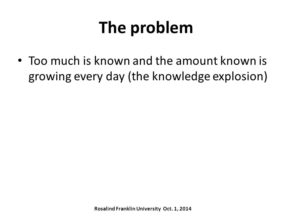The problem Too much is known and the amount known is growing every day (the knowledge explosion) Rosalind Franklin University Oct.