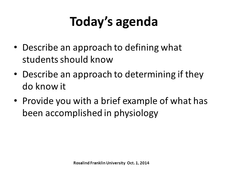 Today's agenda Describe an approach to defining what students should know Describe an approach to determining if they do know it Provide you with a brief example of what has been accomplished in physiology Rosalind Franklin University Oct.