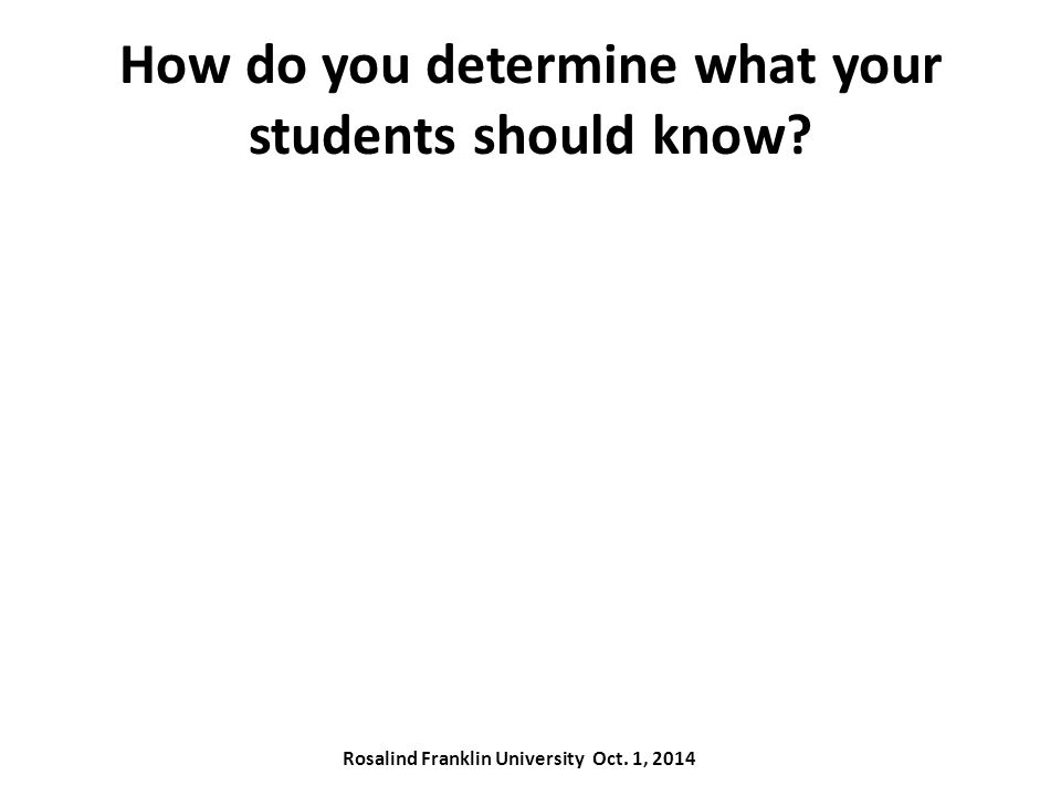 How do you determine what your students should know Rosalind Franklin University Oct. 1, 2014