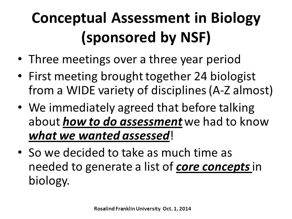 Conceptual Assessment in Biology (sponsored by NSF) Three meetings over a three year period First meeting brought together 24 biologist from a WIDE variety of disciplines (A-Z almost) We immediately agreed that before talking about how to do assessment we had to know what we wanted assessed.