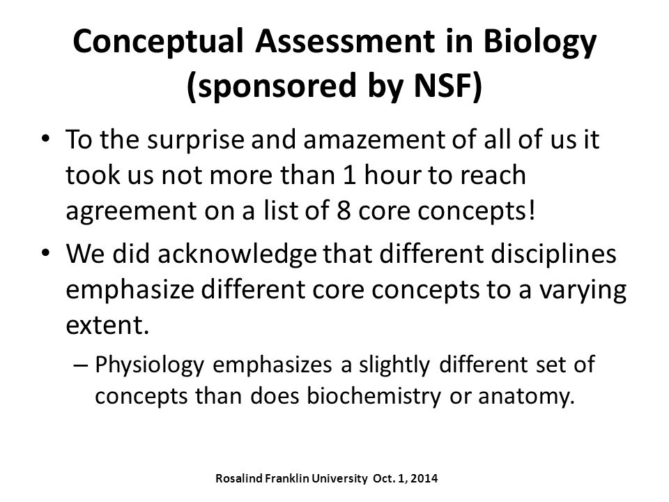 Conceptual Assessment in Biology (sponsored by NSF) To the surprise and amazement of all of us it took us not more than 1 hour to reach agreement on a list of 8 core concepts.