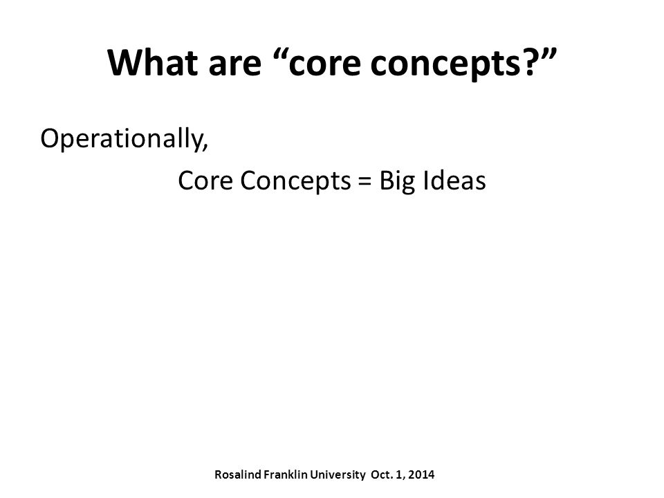 What are core concepts Operationally, Core Concepts = Big Ideas Rosalind Franklin University Oct.