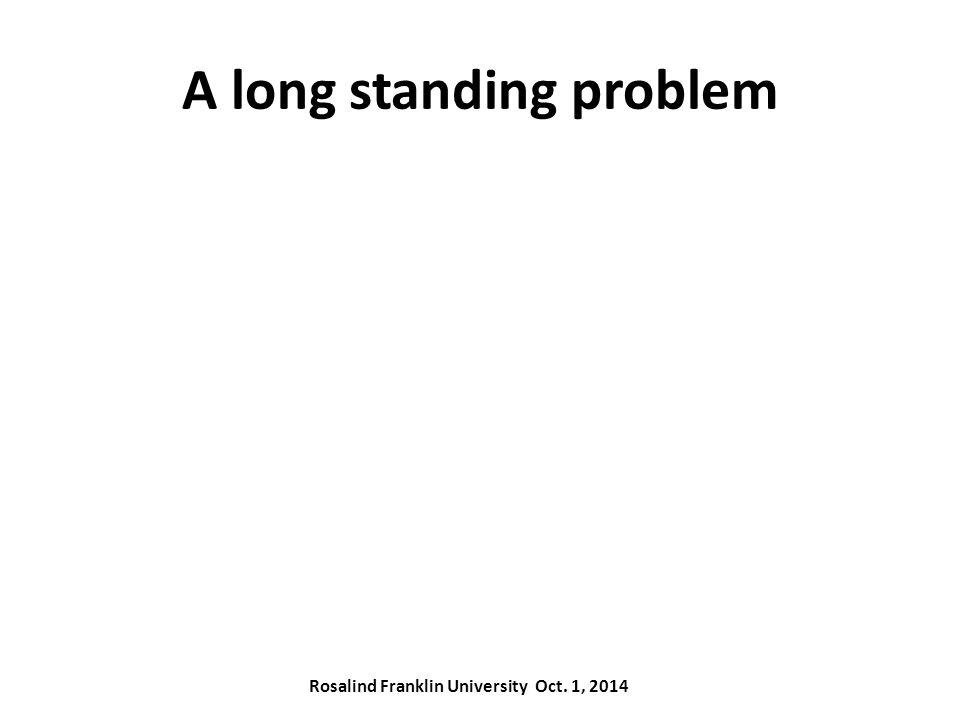 A long standing problem Rosalind Franklin University Oct. 1, 2014