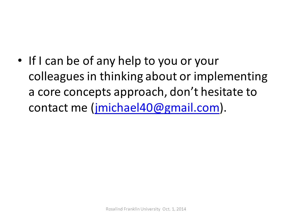 If I can be of any help to you or your colleagues in thinking about or implementing a core concepts approach, don't hesitate to contact me (jmichael40@gmail.com).jmichael40@gmail.com Rosalind Franklin University Oct.