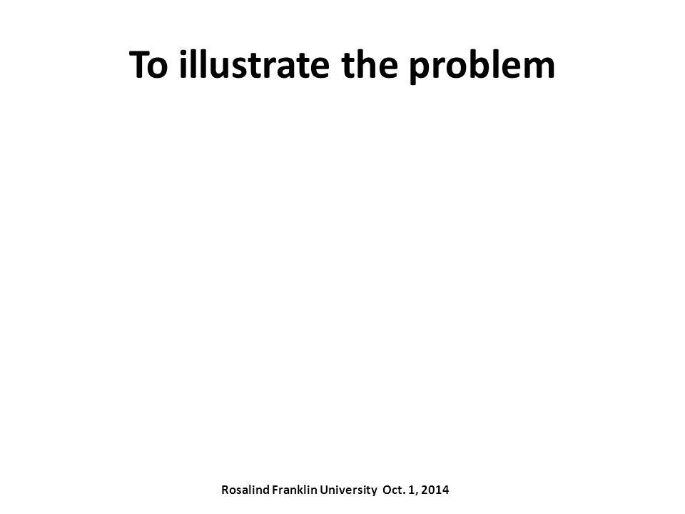 To illustrate the problem Rosalind Franklin University Oct. 1, 2014