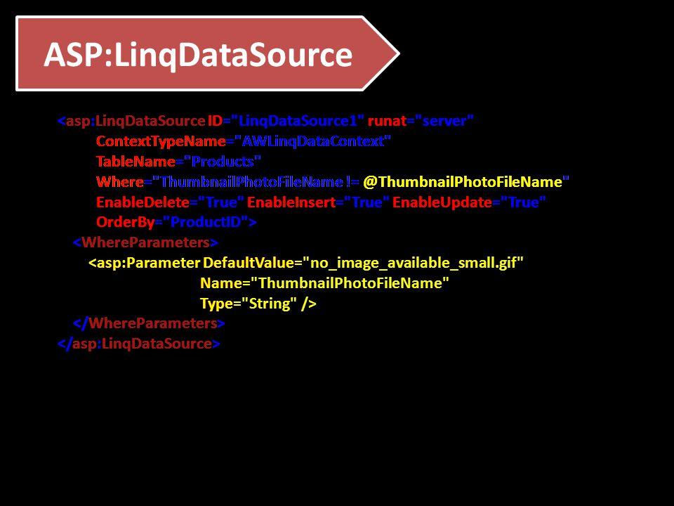 ASP:LinqDataSource <asp:LinqDataSource ID= LinqDataSource1 runat= server ContextTypeName= AWLinqDataContext TableName= Products Where= ThumbnailPhotoFileName != @ThumbnailPhotoFileName EnableDelete= True EnableInsert= True EnableUpdate= True OrderBy= ProductID > <asp:Parameter DefaultValue= no_image_available_small.gif Name= ThumbnailPhotoFileName Type= String /> <asp:LinqDataSource ID= LinqDataSource1 runat= server ContextTypeName= AWLinqDataContext TableName= Products Where= ThumbnailPhotoFileName != @ThumbnailPhotoFileName EnableDelete= True EnableInsert= True EnableUpdate= True OrderBy= ProductID > <asp:Parameter DefaultValue= no_image_available_small.gif Name= ThumbnailPhotoFileName Type= String /> <asp:LinqDataSource ID= LinqDataSource1 runat= server ContextTypeName= AWLinqDataContext TableName= Products Where= ThumbnailPhotoFileName != @ThumbnailPhotoFileName EnableDelete= True EnableInsert= True EnableUpdate= True OrderBy= ProductID > <asp:Parameter DefaultValue= no_image_available_small.gif Name= ThumbnailPhotoFileName Type= String /> <asp:LinqDataSource ID= LinqDataSource1 runat= server ContextTypeName= AWLinqDataContext TableName= Products Where= ThumbnailPhotoFileName != @ThumbnailPhotoFileName EnableDelete= True EnableInsert= True EnableUpdate= True OrderBy= ProductID > <asp:Parameter DefaultValue= no_image_available_small.gif Name= ThumbnailPhotoFileName Type= String />