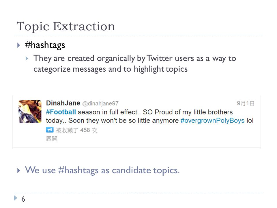 Topic Extraction 6  #hashtags  They are created organically by Twitter users as a way to categorize messages and to highlight topics  We use #hashtags as candidate topics.