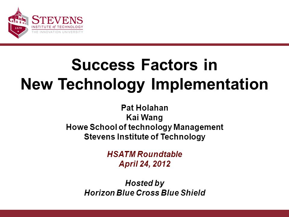 Success Factors in New Technology Implementation Pat Holahan Kai Wang Howe School of technology Management Stevens Institute of Technology HSATM Roundtable April 24, 2012 Hosted by Horizon Blue Cross Blue Shield