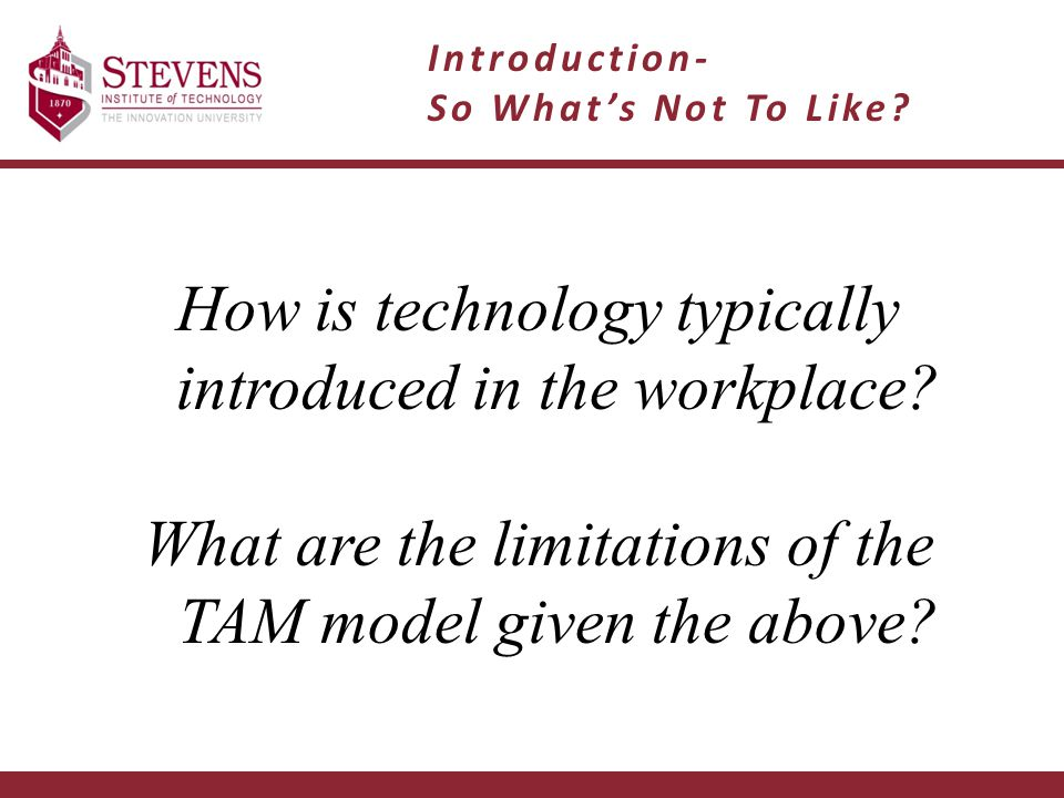 How is technology typically introduced in the workplace? What are the limitations of the TAM model given the above? Introduction- So What's Not To Lik