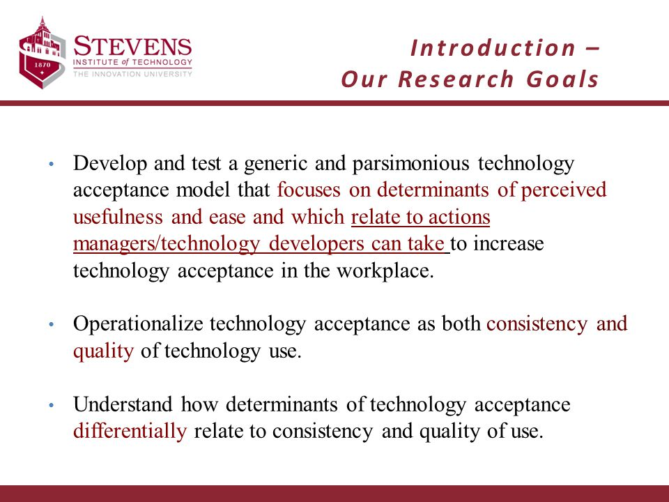 Introduction – Our Research Goals Develop and test a generic and parsimonious technology acceptance model that focuses on determinants of perceived usefulness and ease and which relate to actions managers/technology developers can take to increase technology acceptance in the workplace.