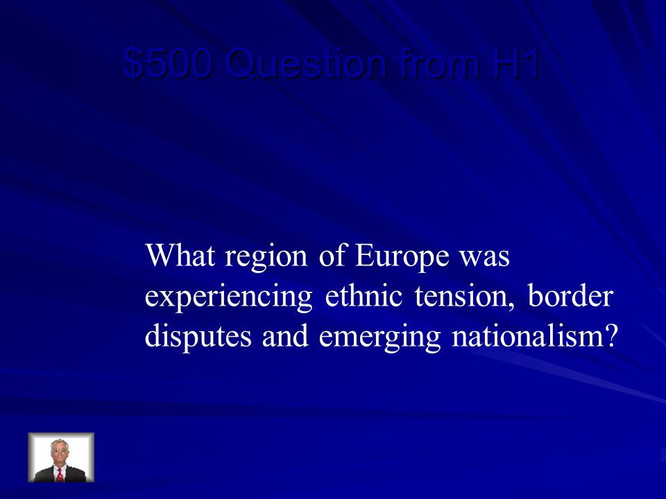$500 Question from H1 What region of Europe was experiencing ethnic tension, border disputes and emerging nationalism