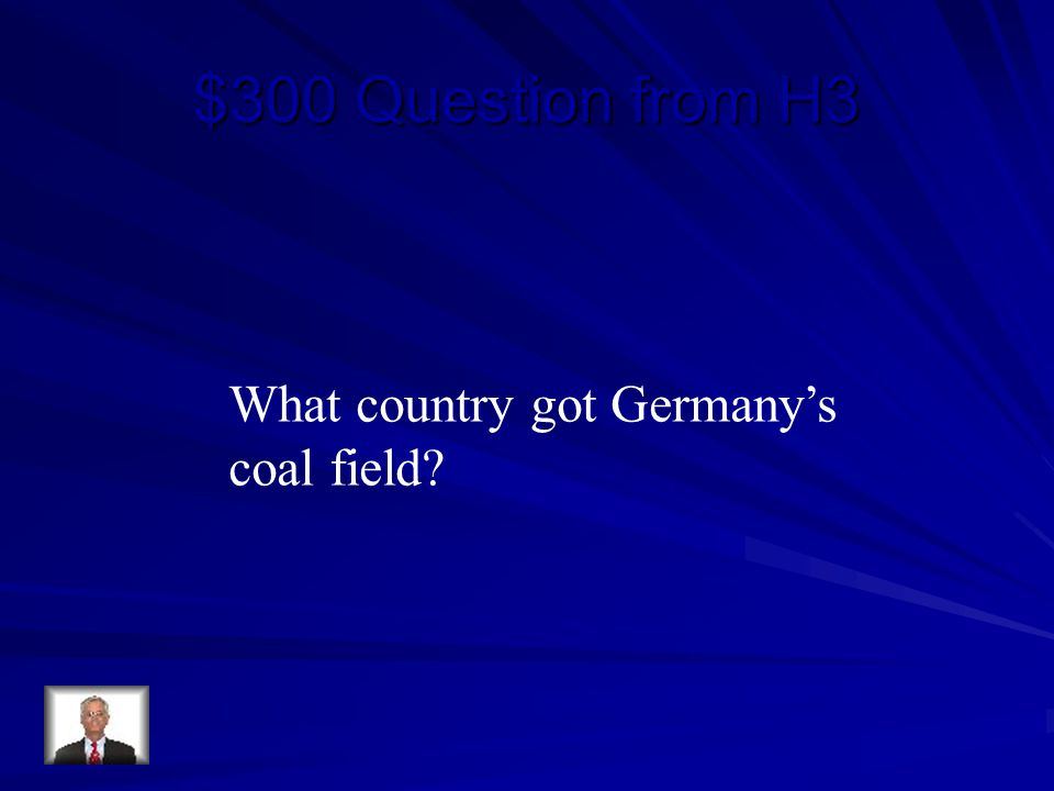 $300 Question from H3 What country got Germany's coal field