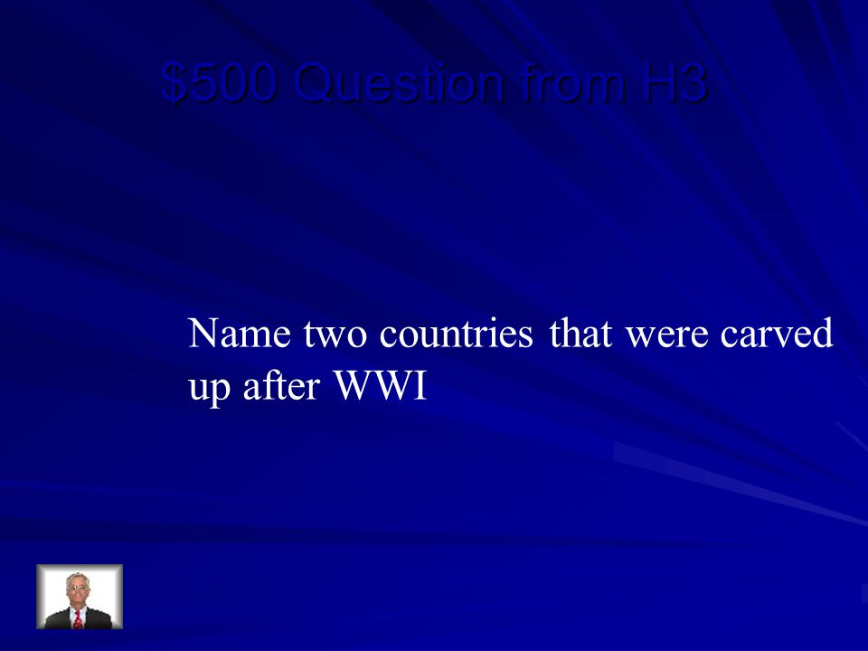 $500 Question from H3 Name two countries that were carved up after WWI