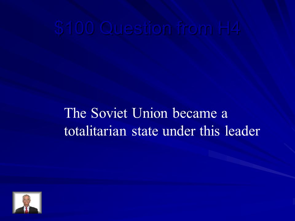 $100 Question from H4 The Soviet Union became a totalitarian state under this leader