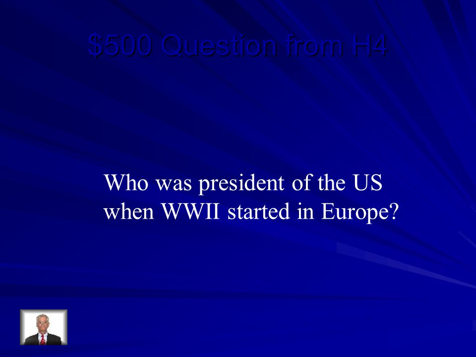 $500 Question from H4 Who was president of the US when WWII started in Europe